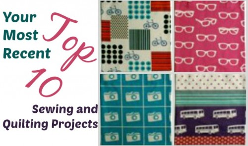 Your Most Recent Top 10 Sewing and Quilting Projects